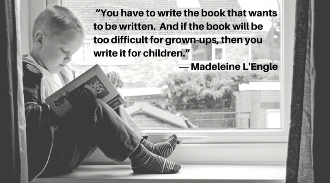 """You have to write the book that wants to be written. And if the book will be too difficult for grown-ups, then you write it for children."" ― Madeleine L'Engle"
